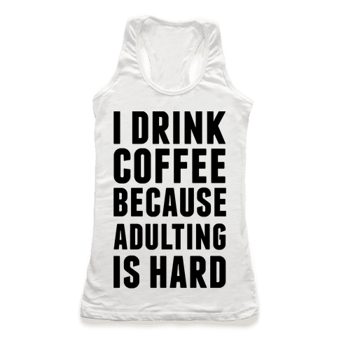 I Drink Coffee Because Adulting Is Hard Racerback Tank Top