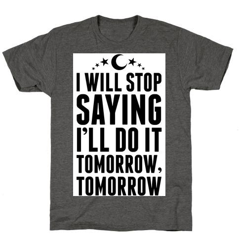 I'll Stop Saying I Will Do It Tomorrow, Tomorrow T-Shirt