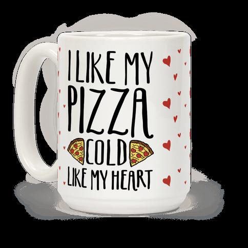 I Like My Pizza Cold Like My Heart