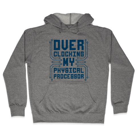Overclocking My Physical Processor Hooded Sweatshirt