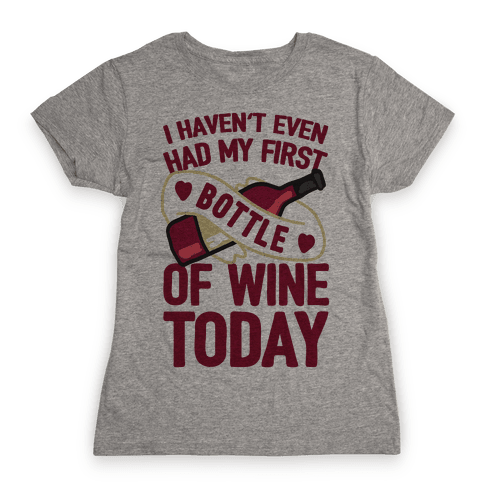 I Haven't Even Had My First Bottle Of Wine Today Womens T-Shirt