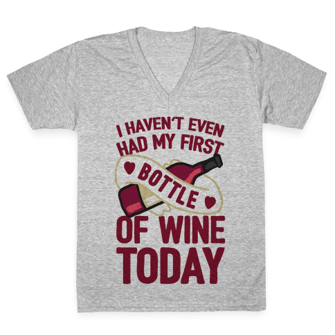 I Haven't Even Had My First Bottle Of Wine Today V-Neck Tee Shirt