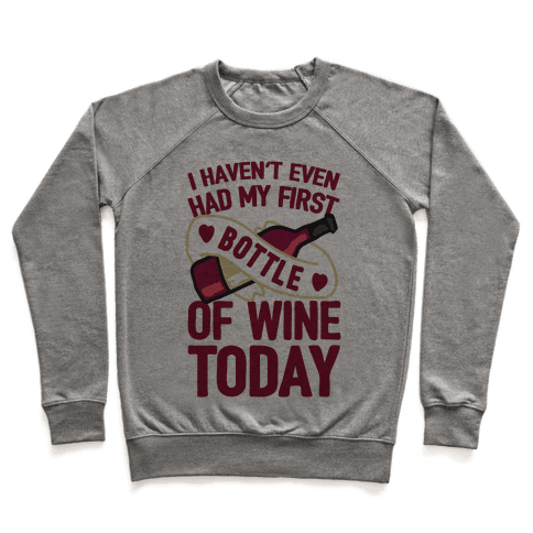 I Haven't Even Had My First Bottle Of Wine Today Pullover