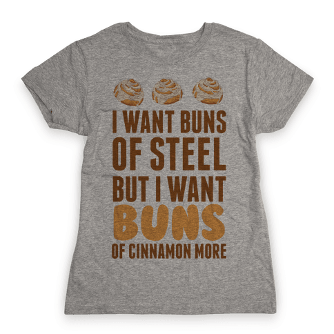 I Want Buns Of Steel But I Want Buns Of Cinnamon More Womens T-Shirt