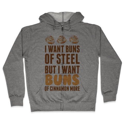 I Want Buns Of Steel But I Want Buns Of Cinnamon More Zip Hoodie