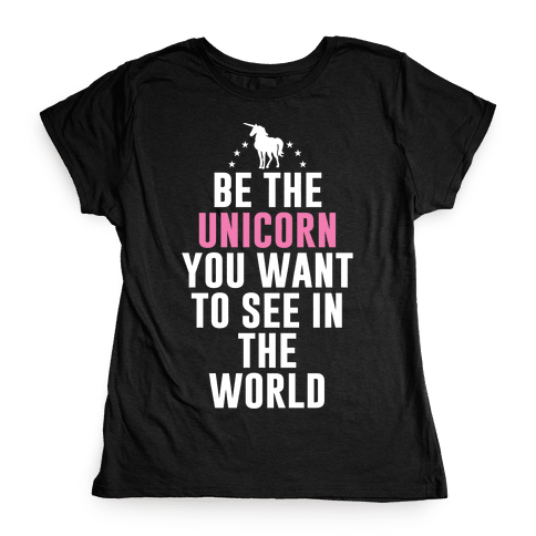 Be The Unicorn You Want To See In The World Womens T-Shirt