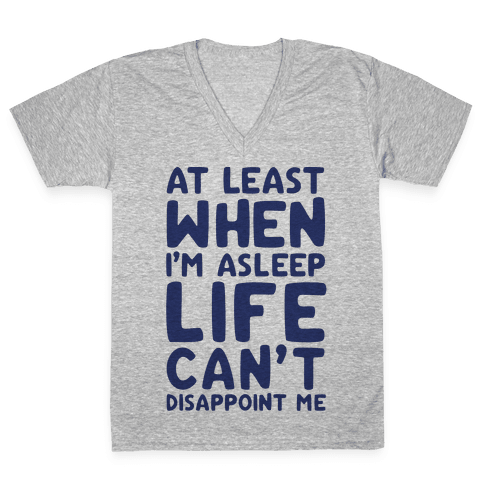 At Least When I'm Asleep Like Can't Disappoint Me V-Neck Tee Shirt
