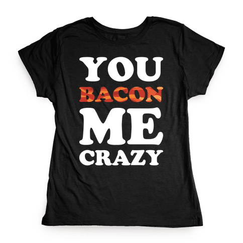 You Bacon Me Crazy Womens T-Shirt