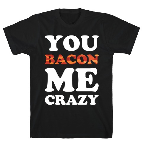You Bacon Me Crazy T-Shirt