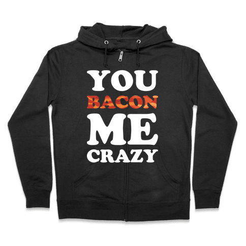 You Bacon Me Crazy Zip Hoodie