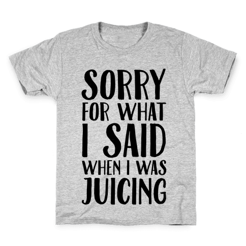 Sorry For What I Said When I Was Juicing Kids T-Shirt