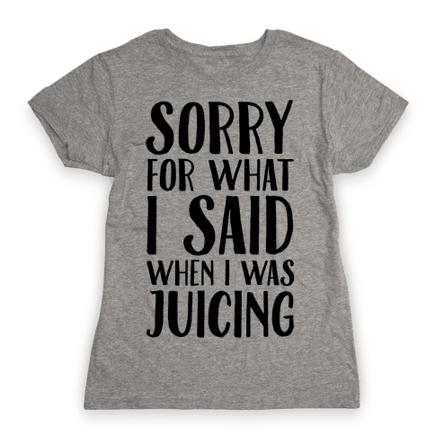 Sorry For What I Said When I Was Juicing Womens T-Shirt