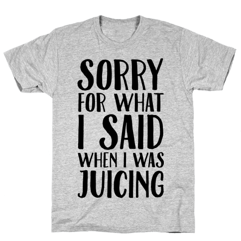 Sorry For What I Said When I Was Juicing Mens T-Shirt