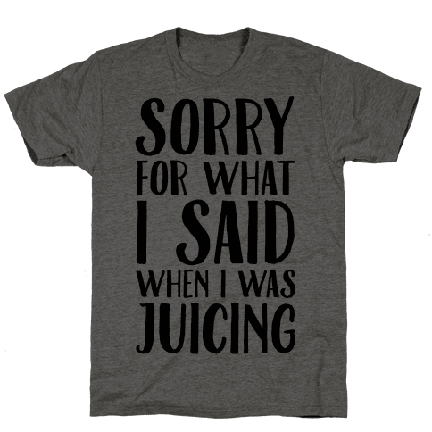 Sorry For What I Said When I Was Juicing