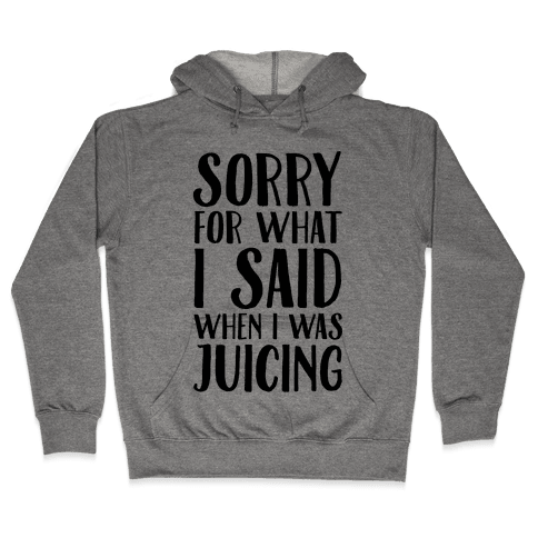 Sorry For What I Said When I Was Juicing Hooded Sweatshirt