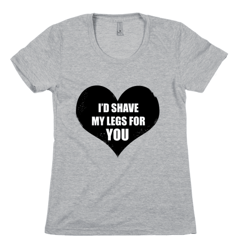I'd Shave My Legs For You Womens T-Shirt
