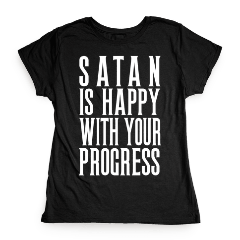 Satan is Happy With Your Progress Womens T-Shirt