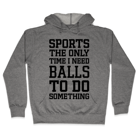 Sports The Only Time I Need Balls To Do Something Hooded Sweatshirt