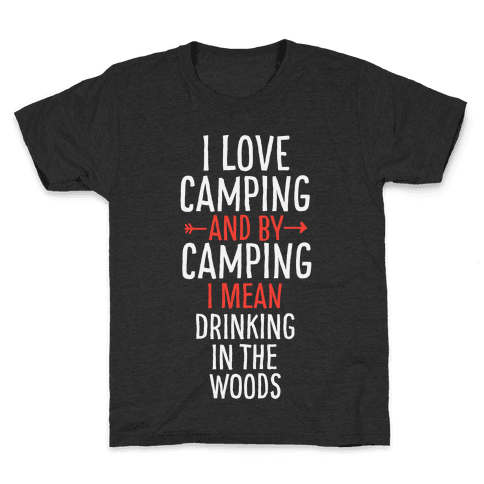 I Love Camping, And By Camping I Mean Drinking In The Woods Kids T-Shirt