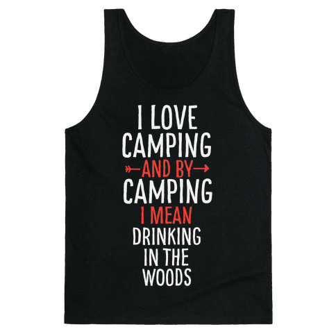 I Love Camping, And By Camping I Mean Drinking In The Woods Tank Top