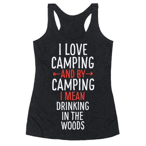 I Love Camping, And By Camping I Mean Drinking In The Woods Racerback Tank Top