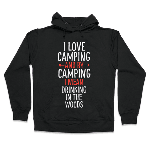 I Love Camping, And By Camping I Mean Drinking In The Woods Hooded Sweatshirt