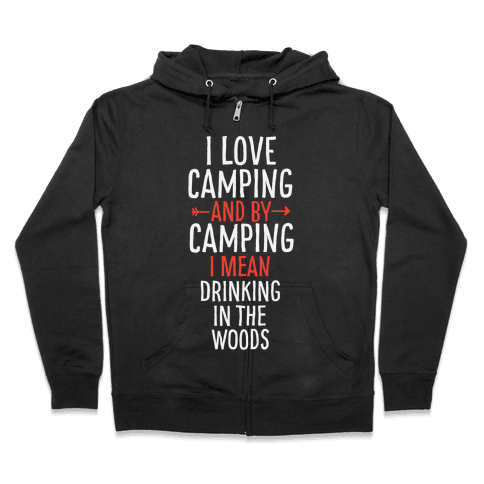 I Love Camping, And By Camping I Mean Drinking In The Woods Zip Hoodie