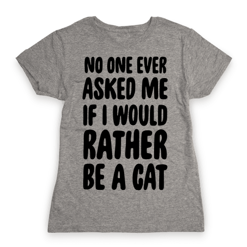 No One Ever Asked Me If I Would Rather Be A Cat Womens T-Shirt