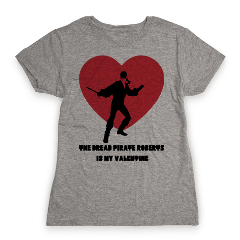 The Dread Pirate Roberts is my Valentine Womens T-Shirt