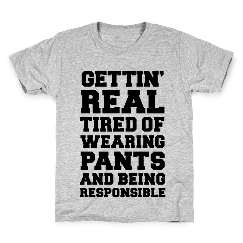 Gettin' Real Tired of Wearing Pants and Being Responsible Kids T-Shirt