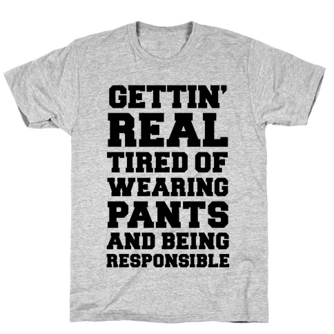 Gettin' Real Tired of Wearing Pants and Being Responsible T-Shirt
