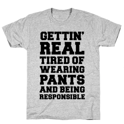 Gettin' Real Tired of Wearing Pants and Being Responsible Mens T-Shirt