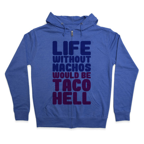 Life Without Nachos Would Be Taco Hell Zip Hoodie