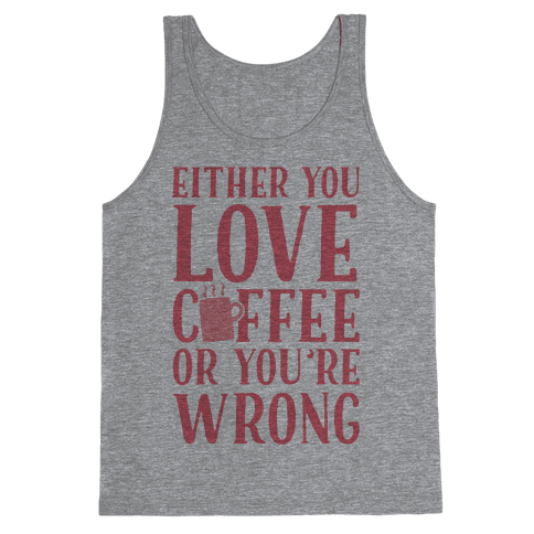 Either You Love Coffee Or You're Wrong Tank Top