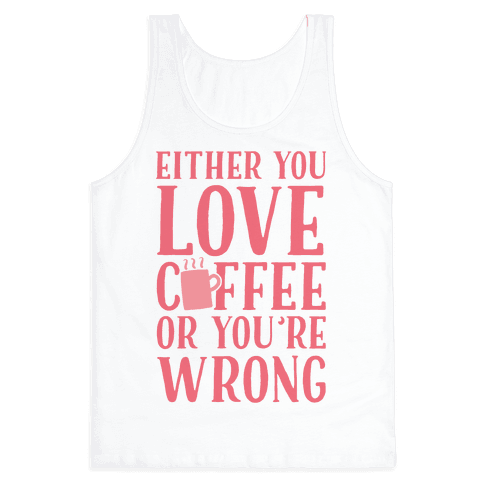 Either You Love Coffee Or You're Wrong