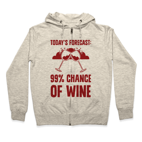 Today's Forecast: 99% Chance Of Wine Zip Hoodie