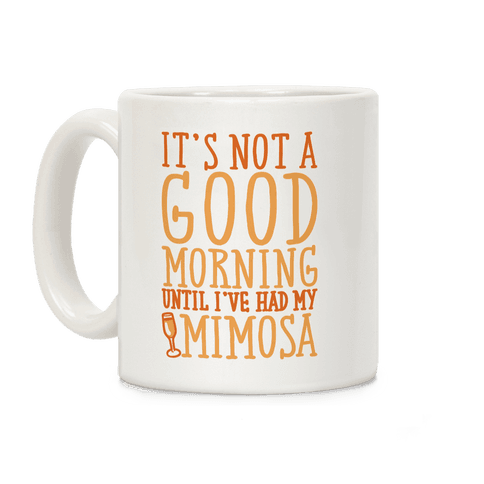 It's Not A Good Morning Until I've Had My Mimosa Coffee Mug