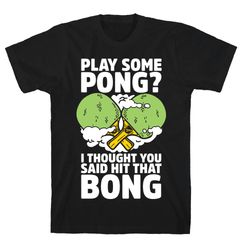 Play Some Pong? I Thought You Said Hit That Bong Mens T-Shirt