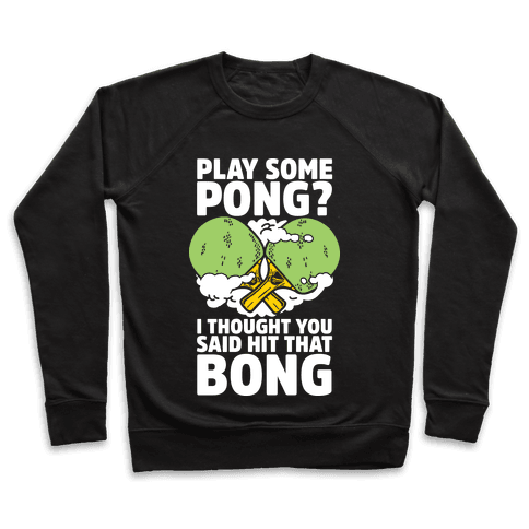 Play Some Pong? I Thought You Said Hit That Bong Pullover