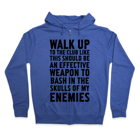 Walk Up To The Club Like This Should Be An Effective Weapon To Bash In The Skulls Of My Enemies Zip Hoodie