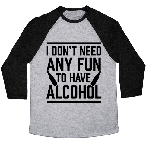I Don't Need Any Fun To Have Alcohol Baseball Tee