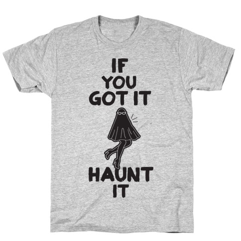 If You Got It, Haunt It T-Shirt