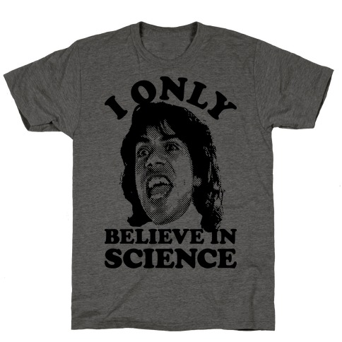 I Only Believe In Science T-Shirt
