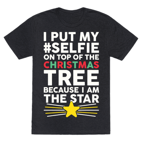 I Put My Selfie On Top Of The Christmas Tree Because I Am The Star