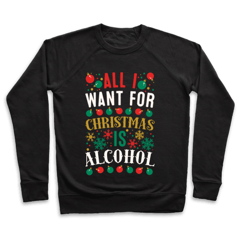 All I Want For Christmas Is Alcohol Pullover
