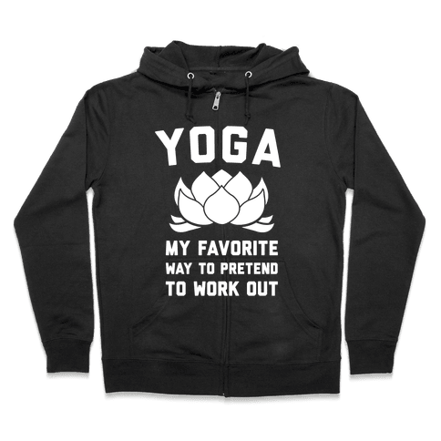 Yoga My Favorite Way To Pretend To Work Out Zip Hoodie