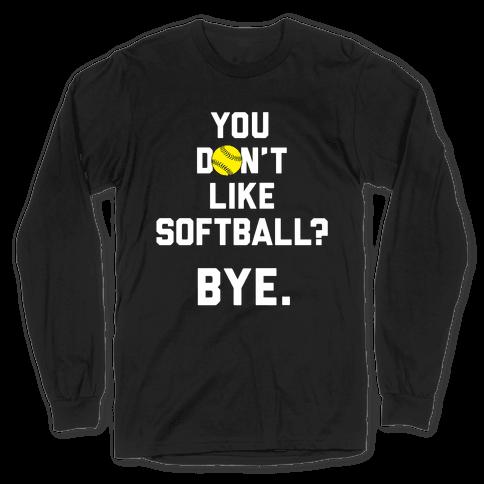 You Don't Like Softball? Long Sleeve T-Shirt
