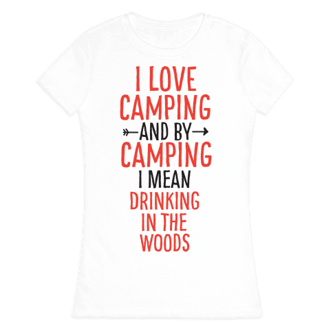 I Love Camping, And By Camping I Mean Drinking In The Woods Womens T-Shirt