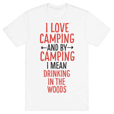 I Love Camping, And By Camping I Mean Drinking In The Woods Mens T-Shirt