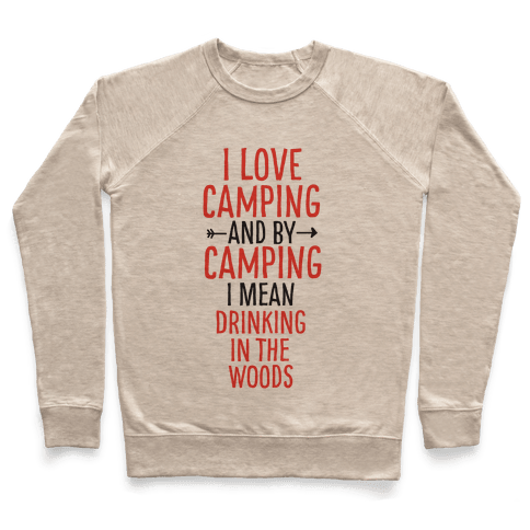 I Love Camping, And By Camping I Mean Drinking In The Woods Pullover